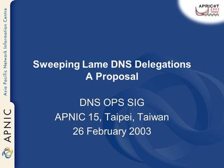 Sweeping Lame DNS Delegations A Proposal DNS OPS SIG APNIC 15, Taipei, Taiwan 26 February 2003.