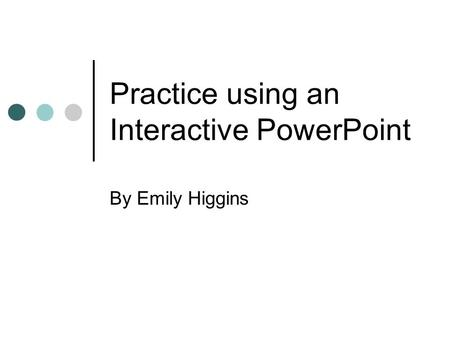 Practice using an Interactive PowerPoint By Emily Higgins.