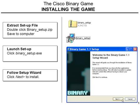 The Cisco Binary Game INSTALLING THE GAME Extract Set-up File Double click Binary_setup.zip Save to computer Launch Set-up Click binary_setup.exe Follow.