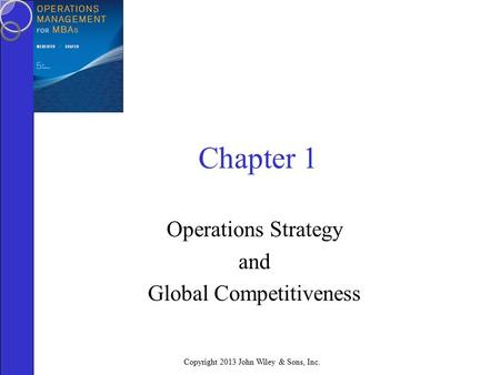 Copyright 2013 John Wiley & Sons, Inc. Chapter 1 Operations Strategy and Global Competitiveness.