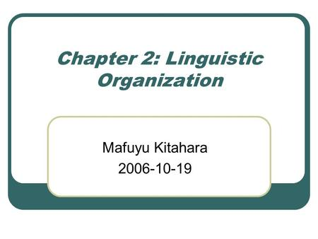 Chapter 2: Linguistic Organization Mafuyu Kitahara 2006-10-19.