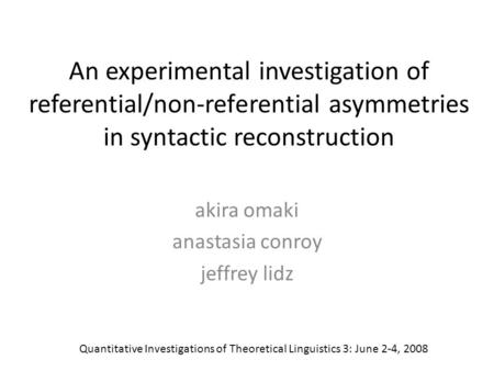 An experimental investigation of referential/non-referential asymmetries in syntactic reconstruction akira omaki anastasia conroy jeffrey lidz Quantitative.