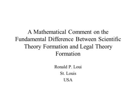 A Mathematical Comment on the Fundamental Difference Between Scientific Theory Formation and Legal Theory Formation Ronald P. Loui St. Louis USA.