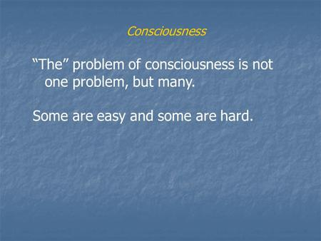 "Consciousness ""The"" problem of consciousness is not one problem, but many. Some are easy and some are hard."