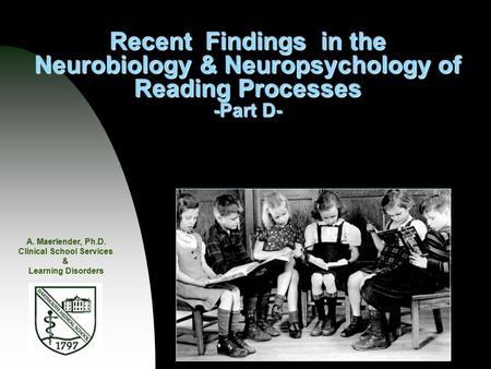 Recent Findings in the Neurobiology & Neuropsychology of Reading Processes -Part D- A. Maerlender, Ph.D. Clinical School Services & Learning Disorders.