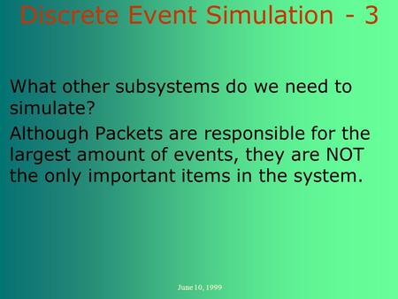 June 10, 1999 Discrete Event Simulation - 3 What other subsystems do we need to simulate? Although Packets are responsible for the largest amount of events,