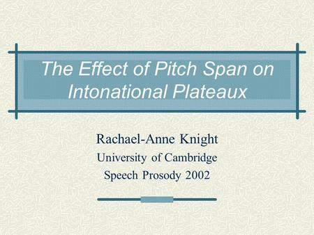 The Effect of Pitch Span on Intonational Plateaux Rachael-Anne Knight University of Cambridge Speech Prosody 2002.