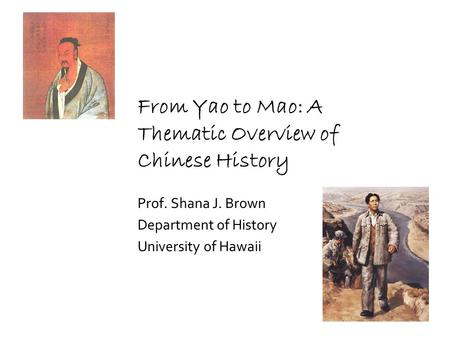 From Yao to Mao: A Thematic Overview of Chinese History Prof. Shana J. Brown Department of History University of Hawaii.
