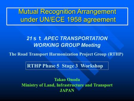 Mutual Recognition Arrangement under UN/ECE 1958 agreement under UN/ECE 1958 agreement 21 st APEC TRANSPORTATION WORKING GROUP Meeting Takao Onoda Ministry.