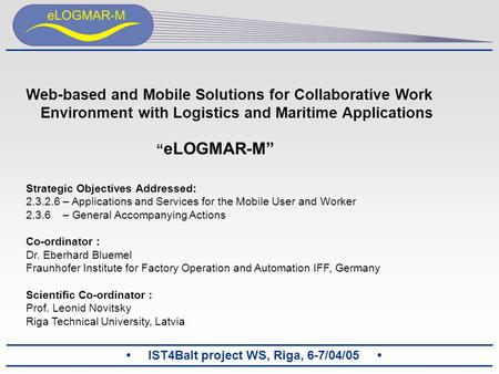 "IST4Balt project WS, Riga, 6-7/04/05 Web-based and Mobile Solutions for Collaborative Work Environment with Logistics and Maritime Applications "" eLOGMAR-M"""