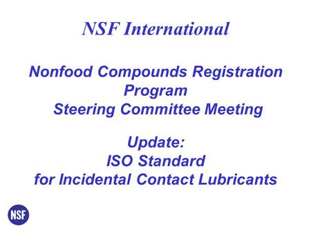 NSF International Nonfood Compounds Registration Program Steering Committee Meeting Update: ISO Standard for Incidental Contact Lubricants.