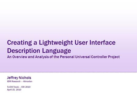 Creating a Lightweight User Interface Description Language An Overview and Analysis of the Personal Universal Controller Project Jeffrey Nichols IBM Research.
