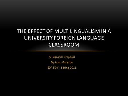 A Research Proposal By Adan Gallardo EDP 520 – Spring 2011 THE EFFECT OF MULTILINGUALISM IN A UNIVERSITY FOREIGN LANGUAGE CLASSROOM.
