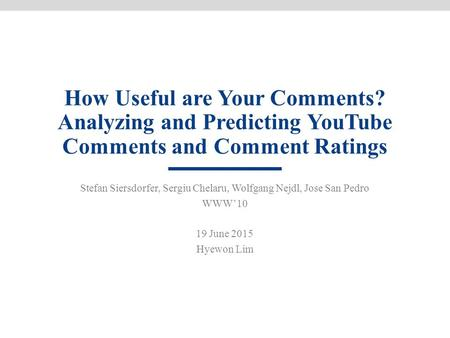 How Useful are Your Comments? Analyzing and Predicting YouTube Comments and Comment Ratings Stefan Siersdorfer, Sergiu Chelaru, Wolfgang Nejdl, Jose San.