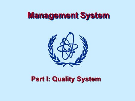 Management System Part I: Quality System. Management system Objectives To understand the importance of a management system to ensure effectiveness of.
