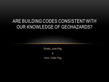 Shelley Jules-Plag & Hans - Peter Plag ARE BUILDING CODES CONSISTENT WITH OUR KNOWLEDGE OF GEOHAZARDS?