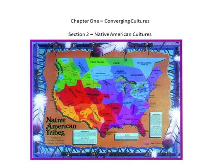 Chapter One – Converging Cultures Section 2 – Native American Cultures.