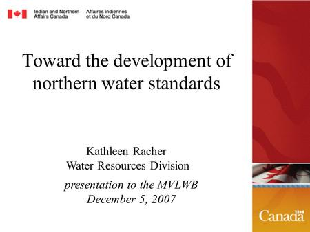 Toward the development of northern water standards presentation to the MVLWB December 5, 2007 Kathleen Racher Water Resources Division.