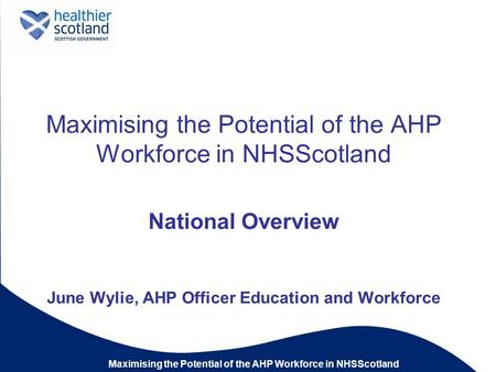 Maximising the Potential of the AHP Workforce in NHSScotland National Overview June Wylie, AHP Officer Education and Workforce.