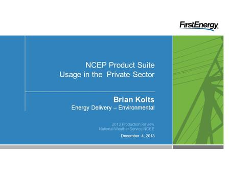 December 4, 2013 NCEP Product Suite Usage in the Private Sector Brian Kolts Energy Delivery – Environmental 2013 Production Review National Weather Service.