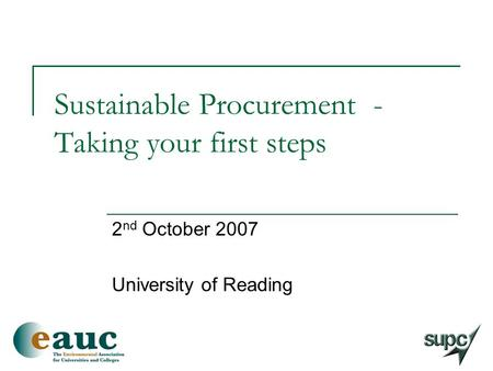 Sustainable Procurement - Taking your first steps 2 nd October 2007 University of Reading.