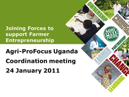 Joining Forces to support Farmer Entrepreneurship Agri-ProFocus Uganda Coordination meeting 24 January 2011.