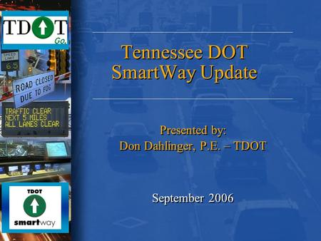 Tennessee DOT SmartWay Update Presented by: Don Dahlinger, P.E. – TDOT September 2006 Presented by: Don Dahlinger, P.E. – TDOT September 2006.