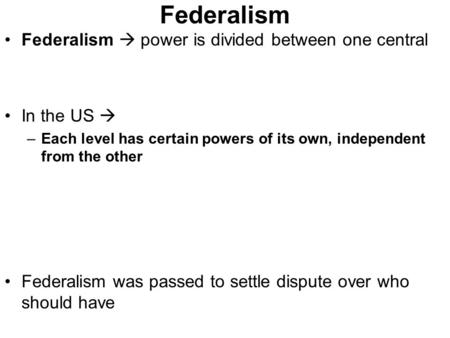 Federalism Federalism  power is divided between one central In the US  –Each level has certain powers of its own, independent from the other Federalism.