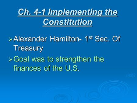 Ch. 4-1 Implementing the Constitution  Alexander Hamilton- 1 st Sec. Of Treasury  Goal was to strengthen the finances of the U.S.