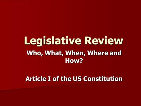 Legislative Review Legislative Review Who, What, When, Where and How? Article I of the US Constitution.