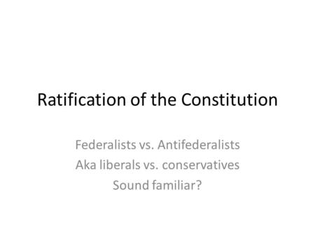 Ratification of the Constitution Federalists vs. Antifederalists Aka liberals vs. conservatives Sound familiar?
