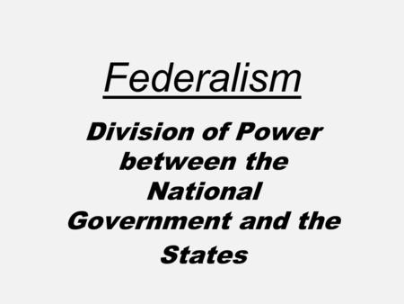 Division of Power between the National Government and the States Federalism.