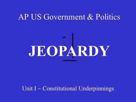 1 AP US Government & Politics Unit I ~ Constitutional Underpinnings JEOPARDY.
