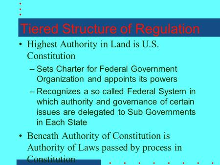 Tiered Structure of Regulation Highest Authority in Land is U.S. Constitution –Sets Charter for Federal Government Organization and appoints its powers.