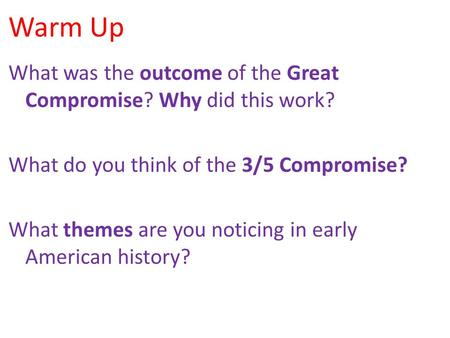 Warm Up What was the outcome of the Great Compromise? Why did this work? What do you think of the 3/5 Compromise? What themes are you noticing in early.