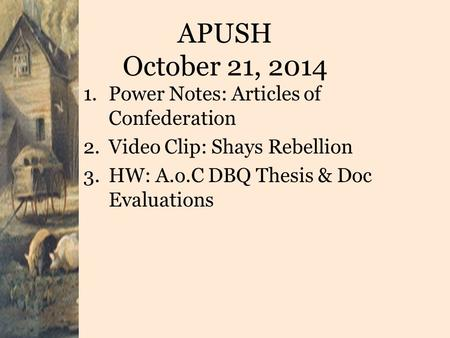 APUSH October 21, 2014 1.Power Notes: Articles of Confederation 2.Video Clip: Shays Rebellion 3.HW: A.o.C DBQ Thesis & Doc Evaluations.