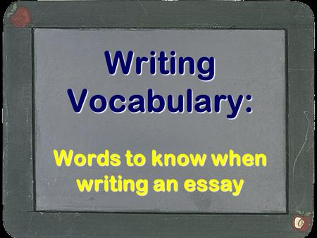 Writing Vocabulary: Words to know when writing an essay.