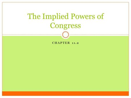 CHAPTER 11.2 The Implied Powers of Congress. The Necessary and Proper Clause *The constitutional basis for the implied powers is found in one of the expressed.