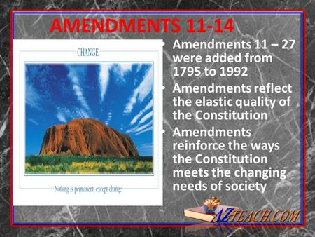 AMENDMENTS 11-14 Amendments 11 – 27 were added from 1795 to 1992 Amendments reflect the elastic quality of the Constitution Amendments reinforce the ways.