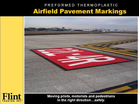Moving pilots, motorists and pedestrians in the right direction…safely. Airfield Pavement Markings P R E F O R M E D T H E R M O P L A S T I C.