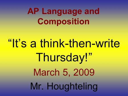 "AP Language and Composition ""It's a think-then-write Thursday!"" March 5, 2009 Mr. Houghteling."