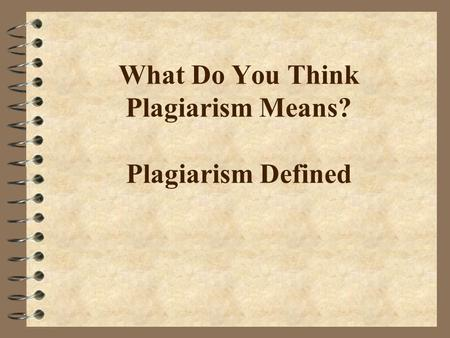 What Do You Think Plagiarism Means? Plagiarism Defined.
