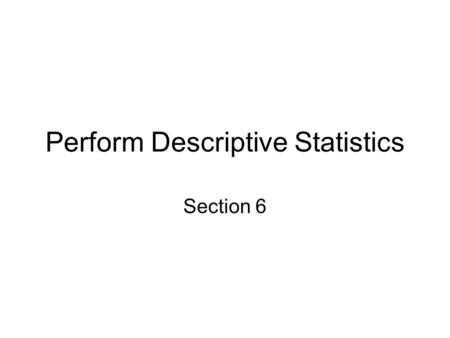 Perform Descriptive Statistics Section 6. Descriptive Statistics Descriptive statistics describe the status of variables. How you describe the status.