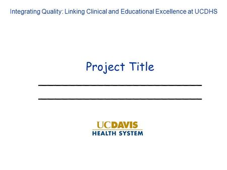 Project Title_______________________ Integrating Quality: Linking Clinical and Educational Excellence at UCDHS.