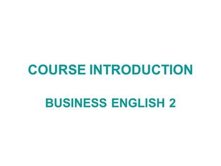 COURSE INTRODUCTION BUSINESS ENGLISH 2. 2012/13 FIRST YEAR, SPRING SEMESTER Lecturer: VIŠNJA KABALIN BORENIĆ Office hours: Tuesday 14:00 - 15.30 Friday.