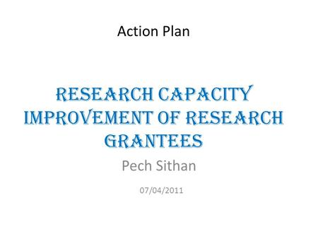 Action Plan Research Capacity Improvement of Research Grantees Pech Sithan 07/04/2011.
