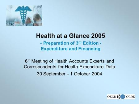1 Health at a Glance 2005 - Preparation of 3 rd Edition - Expenditure and Financing 6 th Meeting of Health Accounts Experts and Correspondents for Health.