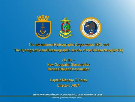 The International Hydrographic Organization (IHO) and The Hydrographic and Oceanographic Service of the Chilean Navy (SHOA) - S-100 – New Geospatial Standard.