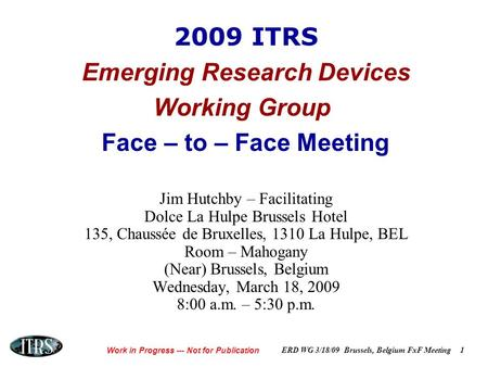 Work in Progress --- Not for Publication ERD WG 3/18/09 Brussels, Belgium FxF Meeting1 2009 ITRS Emerging Research Devices Working Group Face – to – Face.