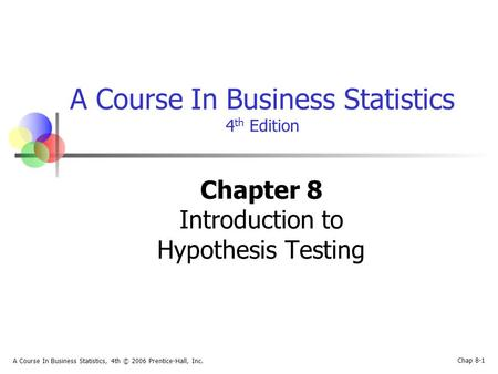 Chap 8-1 A Course In Business Statistics, 4th © 2006 Prentice-Hall, Inc. A Course In Business Statistics 4 th Edition Chapter 8 Introduction to Hypothesis.